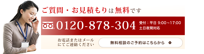 ご質問・お見積りは無料です 0120-878-304 無料相談のご予約はこちらから